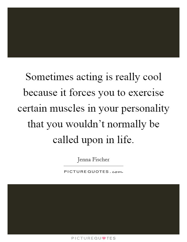 Sometimes acting is really cool because it forces you to exercise certain muscles in your personality that you wouldn't normally be called upon in life Picture Quote #1