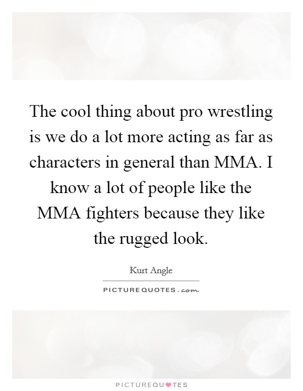 The cool thing about pro wrestling is we do a lot more acting as far as characters in general than MMA. I know a lot of people like the MMA fighters because they like the rugged look Picture Quote #1