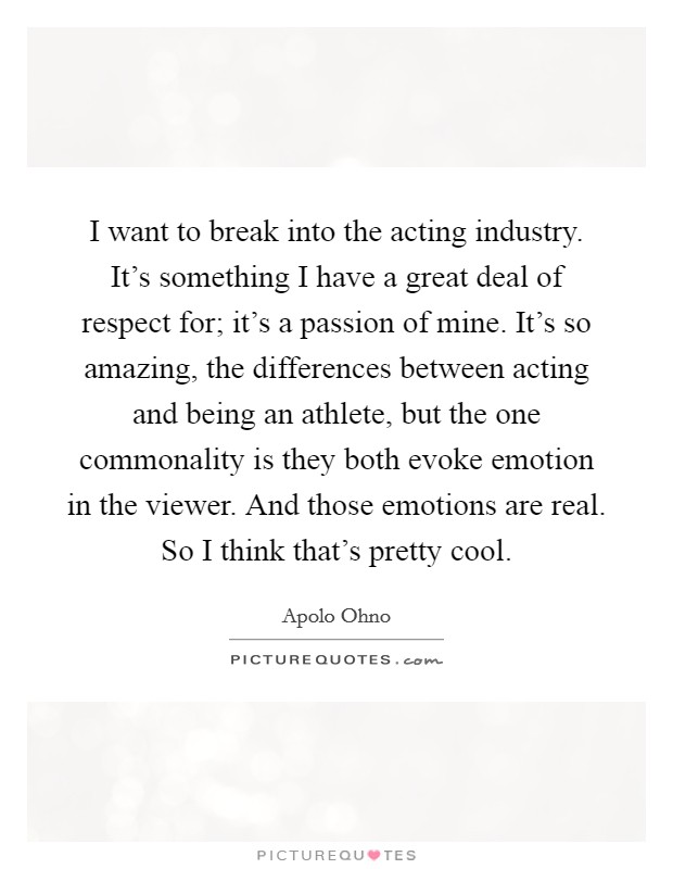 I want to break into the acting industry. It's something I have a great deal of respect for; it's a passion of mine. It's so amazing, the differences between acting and being an athlete, but the one commonality is they both evoke emotion in the viewer. And those emotions are real. So I think that's pretty cool Picture Quote #1