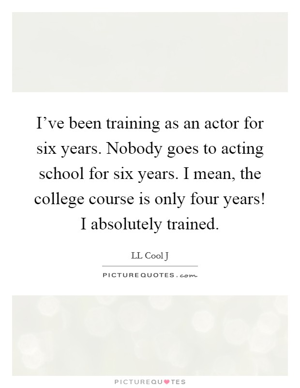 I've been training as an actor for six years. Nobody goes to acting school for six years. I mean, the college course is only four years! I absolutely trained Picture Quote #1