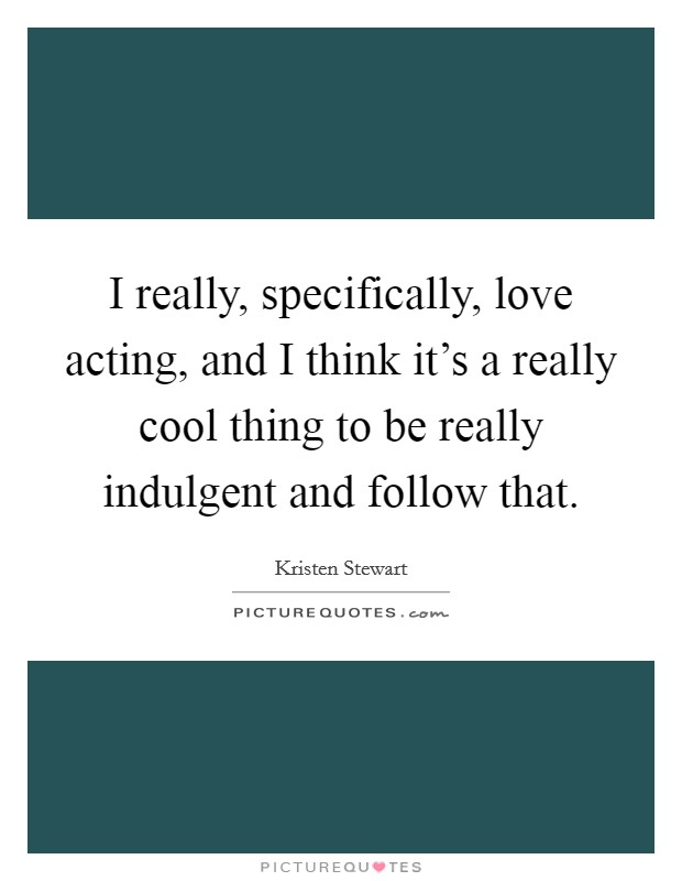 I really, specifically, love acting, and I think it's a really cool thing to be really indulgent and follow that Picture Quote #1