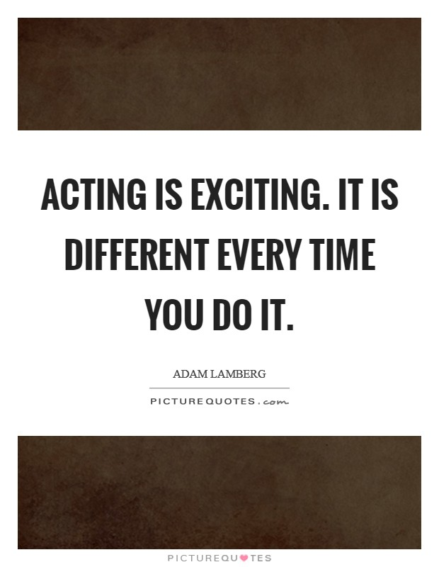 Acting is exciting. It is different every time you do it Picture Quote #1