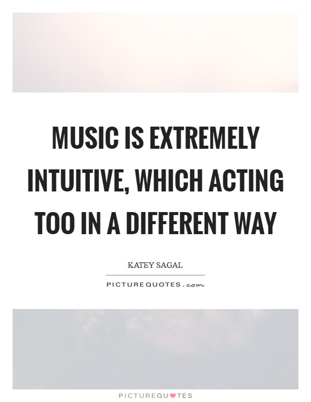 Music is extremely intuitive, which acting too in a different way Picture Quote #1
