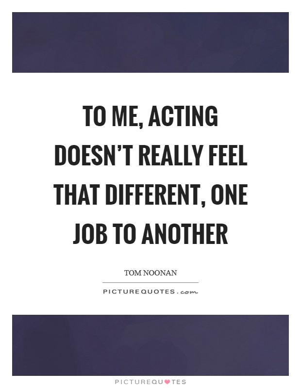 To me, acting doesn't really feel that different, one job to another Picture Quote #1