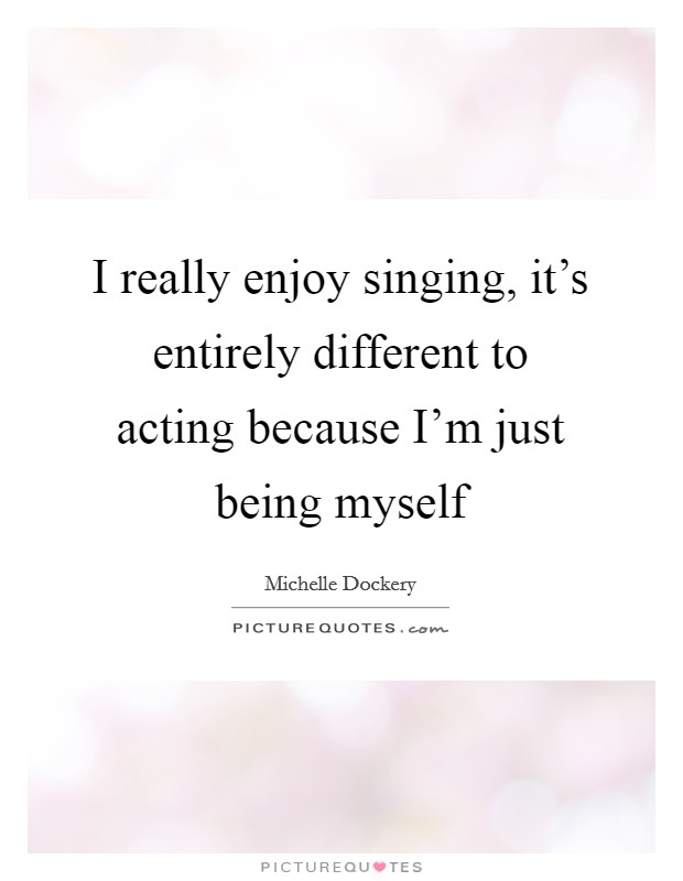 I really enjoy singing, it's entirely different to acting because I'm just being myself Picture Quote #1