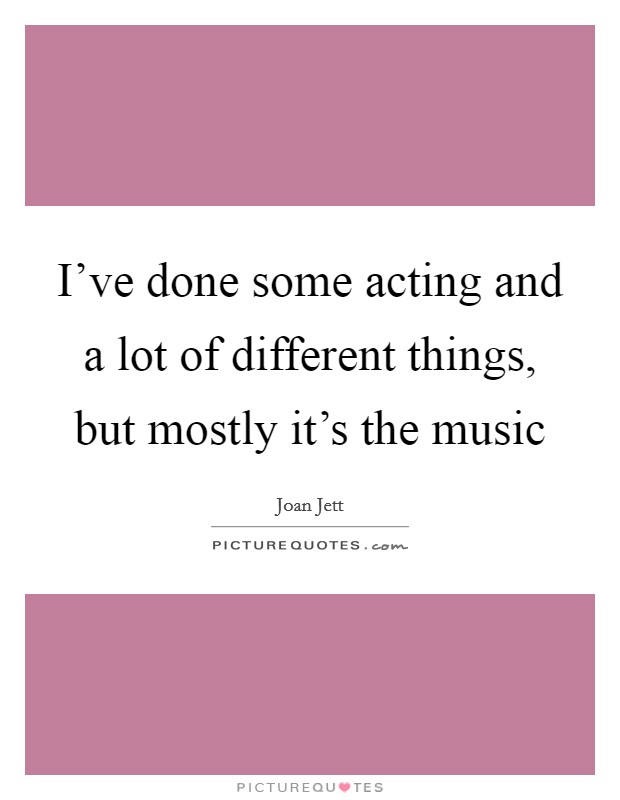 I've done some acting and a lot of different things, but mostly it's the music Picture Quote #1