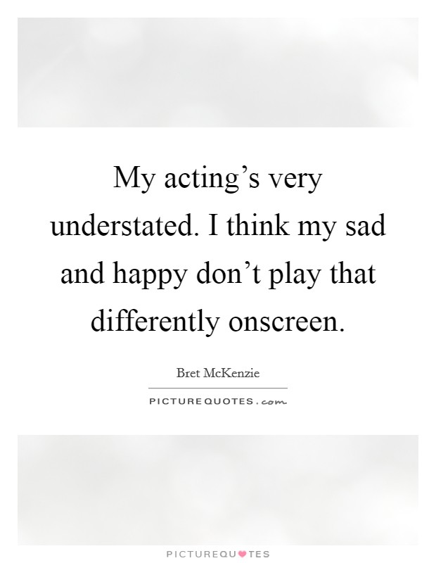 My acting's very understated. I think my sad and happy don't play that differently onscreen Picture Quote #1