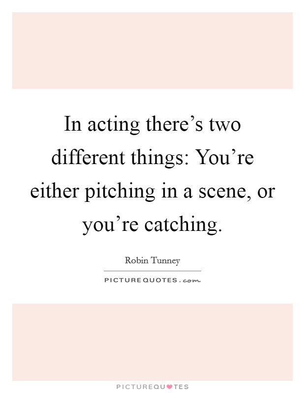In acting there's two different things: You're either pitching in a scene, or you're catching Picture Quote #1