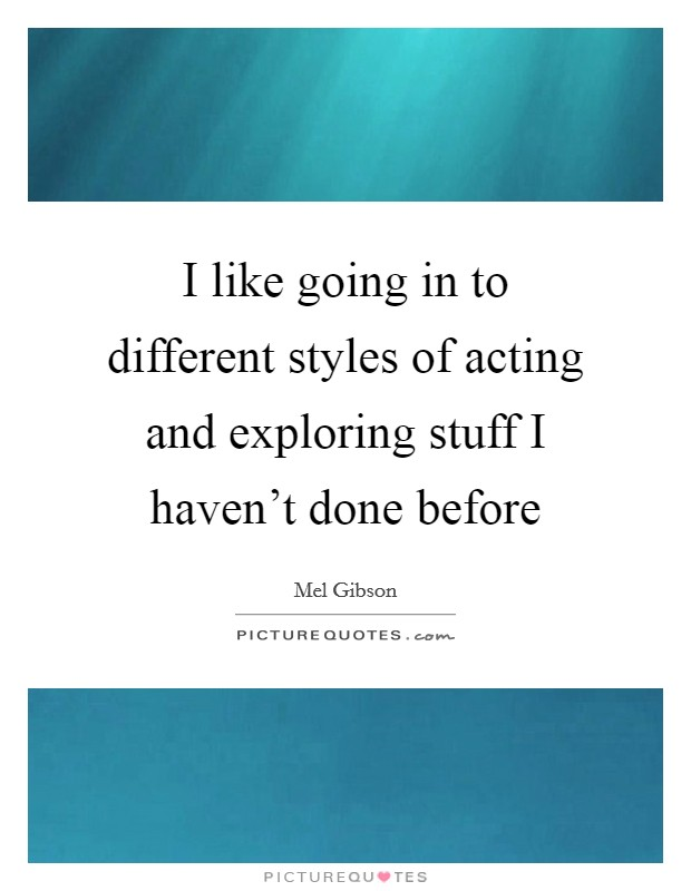 I like going in to different styles of acting and exploring stuff I haven't done before Picture Quote #1