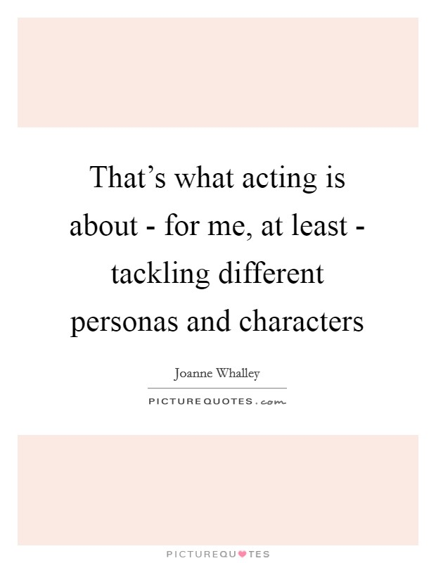 That's what acting is about - for me, at least - tackling different personas and characters Picture Quote #1