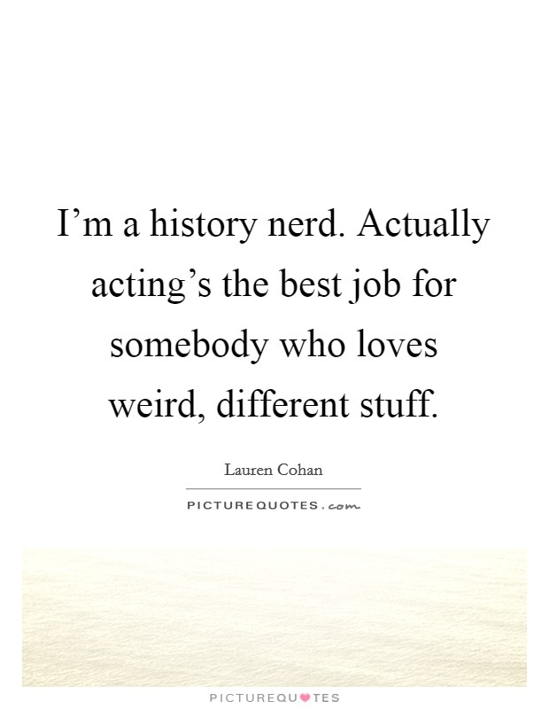 I'm a history nerd. Actually acting's the best job for somebody who loves weird, different stuff Picture Quote #1