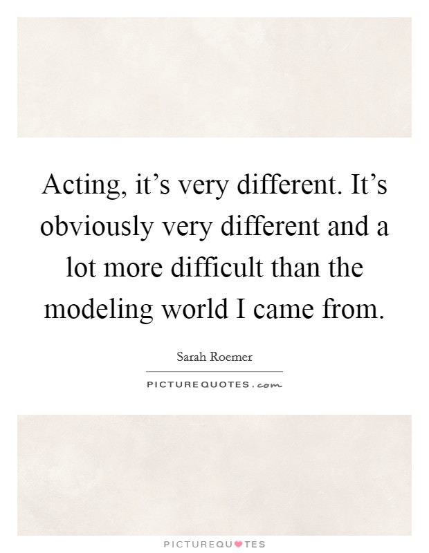 Acting, it's very different. It's obviously very different and a lot more difficult than the modeling world I came from Picture Quote #1