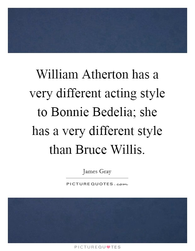 William Atherton has a very different acting style to Bonnie Bedelia; she has a very different style than Bruce Willis Picture Quote #1