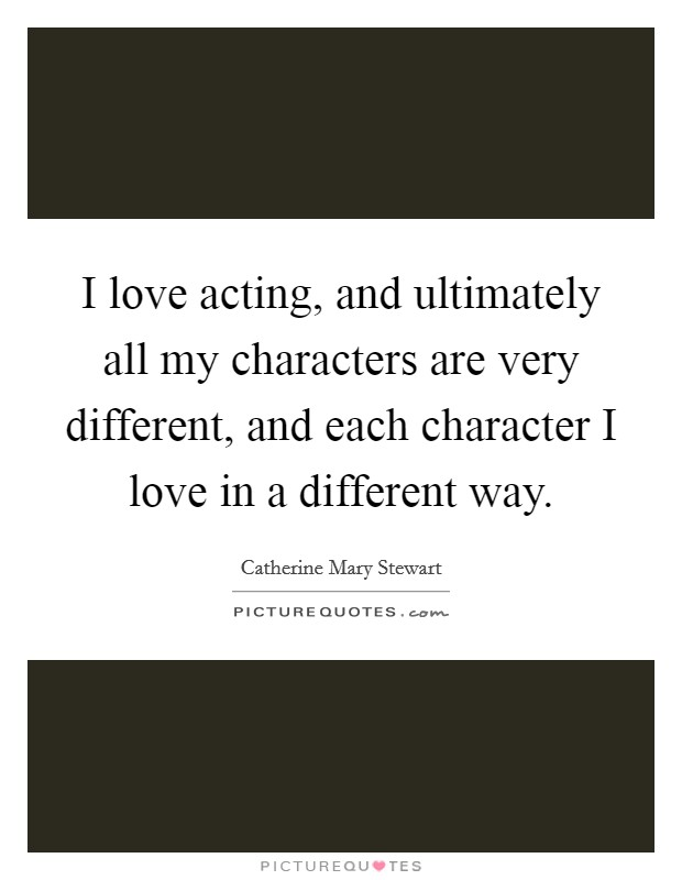 I love acting, and ultimately all my characters are very different, and each character I love in a different way Picture Quote #1
