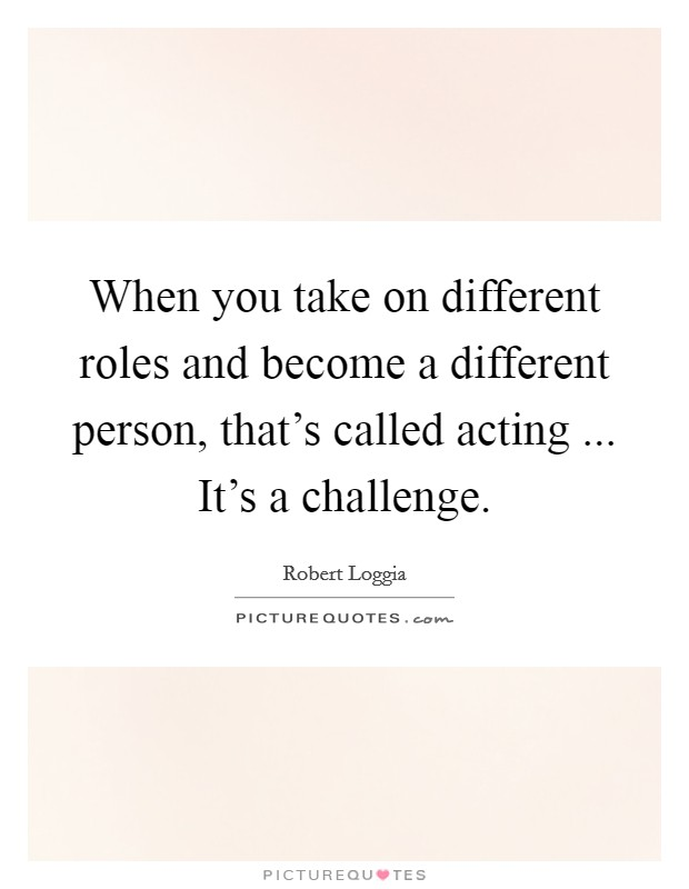 When you take on different roles and become a different person, that's called acting ... It's a challenge Picture Quote #1