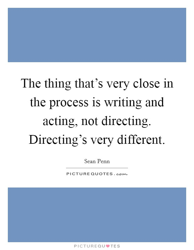 The thing that's very close in the process is writing and acting, not directing. Directing's very different Picture Quote #1
