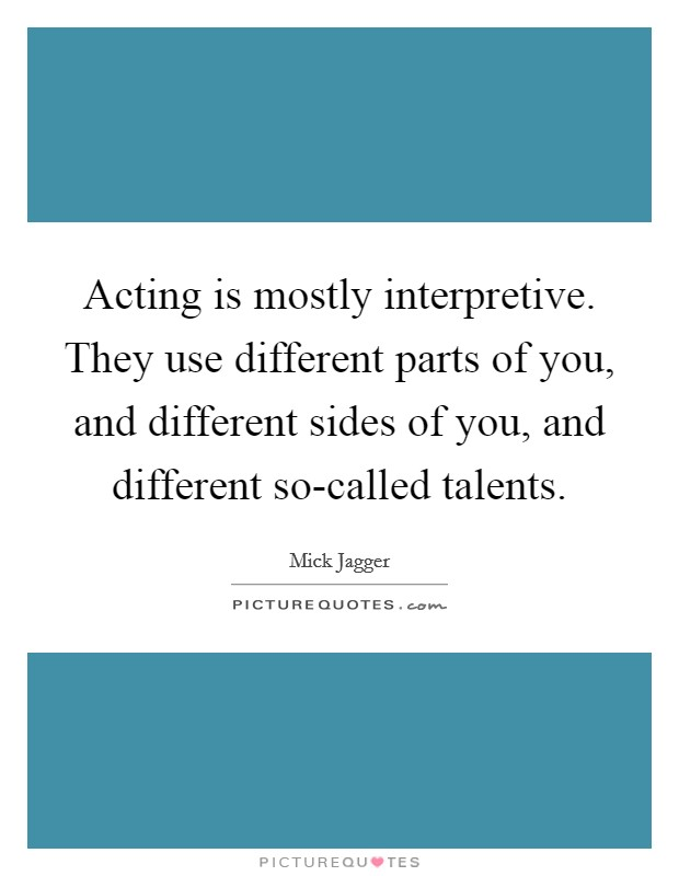 Acting is mostly interpretive. They use different parts of you, and different sides of you, and different so-called talents Picture Quote #1