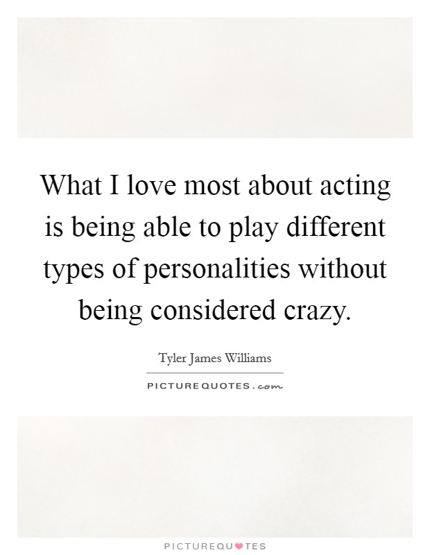 What I love most about acting is being able to play different types of personalities without being considered crazy Picture Quote #1