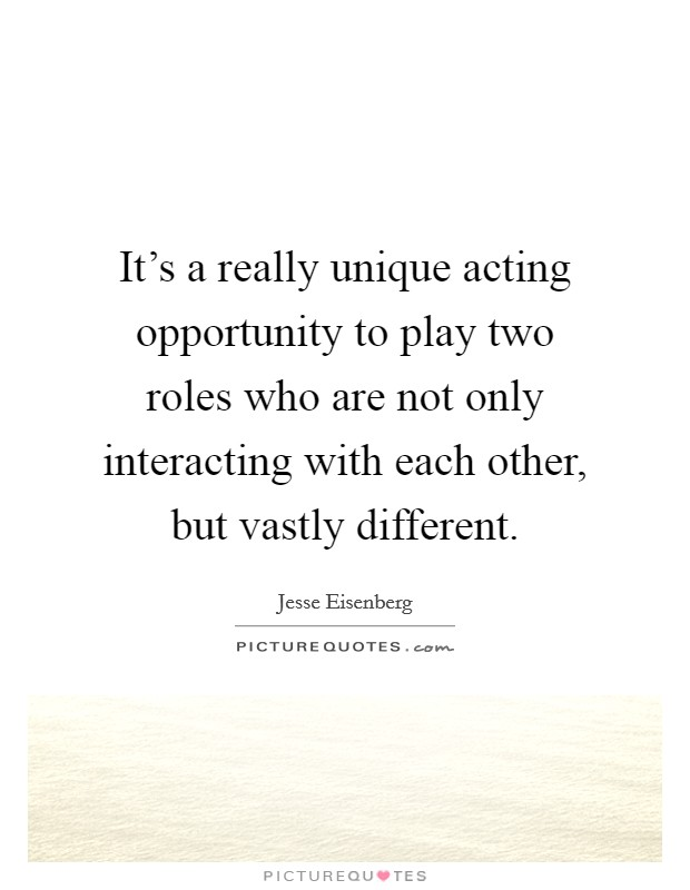 It's a really unique acting opportunity to play two roles who are not only interacting with each other, but vastly different Picture Quote #1