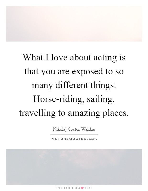 What I love about acting is that you are exposed to so many different things. Horse-riding, sailing, travelling to amazing places Picture Quote #1