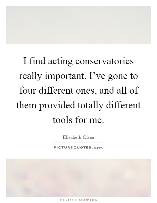 I find acting conservatories really important. I've gone to four different ones, and all of them provided totally different tools for me Picture Quote #1