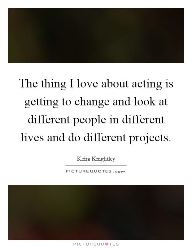 The thing I love about acting is getting to change and look at different people in different lives and do different projects Picture Quote #1