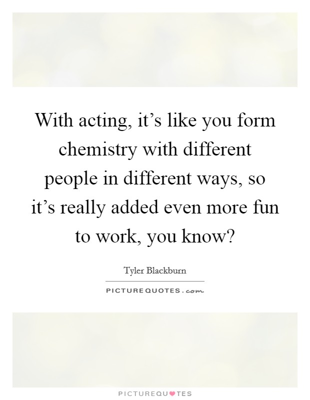 With acting, it's like you form chemistry with different people in different ways, so it's really added even more fun to work, you know? Picture Quote #1