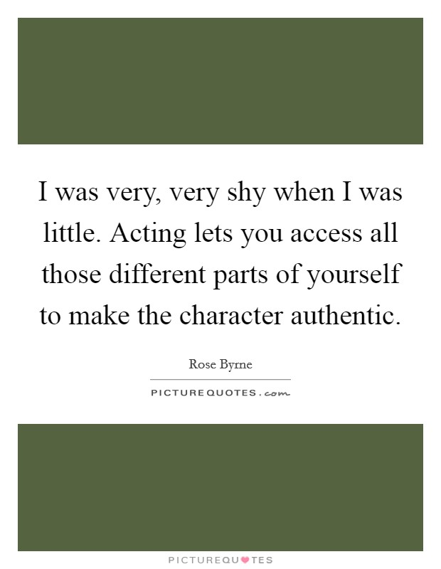 I was very, very shy when I was little. Acting lets you access all those different parts of yourself to make the character authentic Picture Quote #1