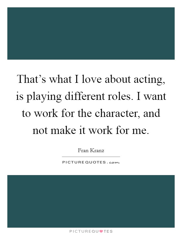 That's what I love about acting, is playing different roles. I want to work for the character, and not make it work for me Picture Quote #1