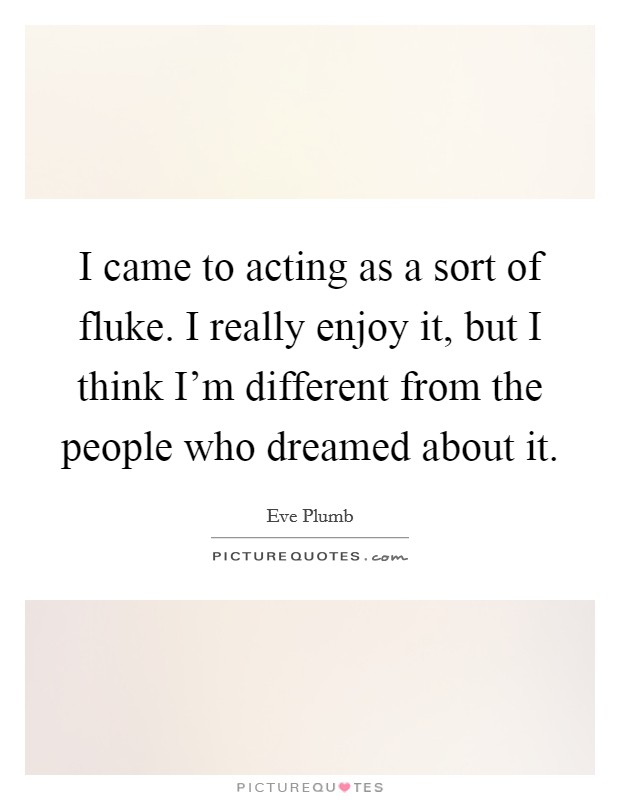 I came to acting as a sort of fluke. I really enjoy it, but I think I'm different from the people who dreamed about it Picture Quote #1