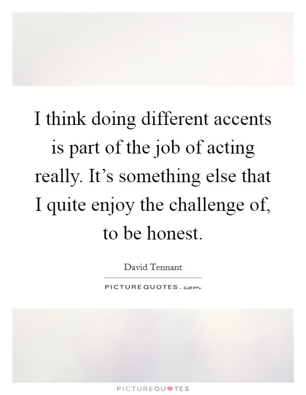 I think doing different accents is part of the job of acting really. It's something else that I quite enjoy the challenge of, to be honest Picture Quote #1