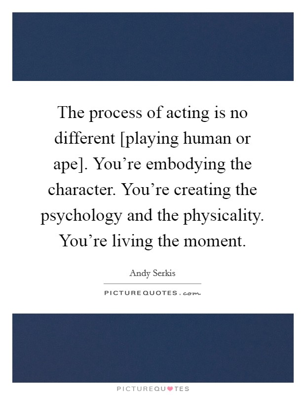 The process of acting is no different [playing human or ape]. You're embodying the character. You're creating the psychology and the physicality. You're living the moment Picture Quote #1