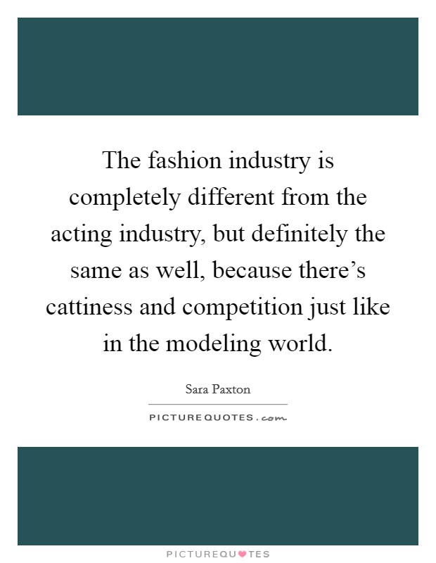 The fashion industry is completely different from the acting industry, but definitely the same as well, because there's cattiness and competition just like in the modeling world Picture Quote #1