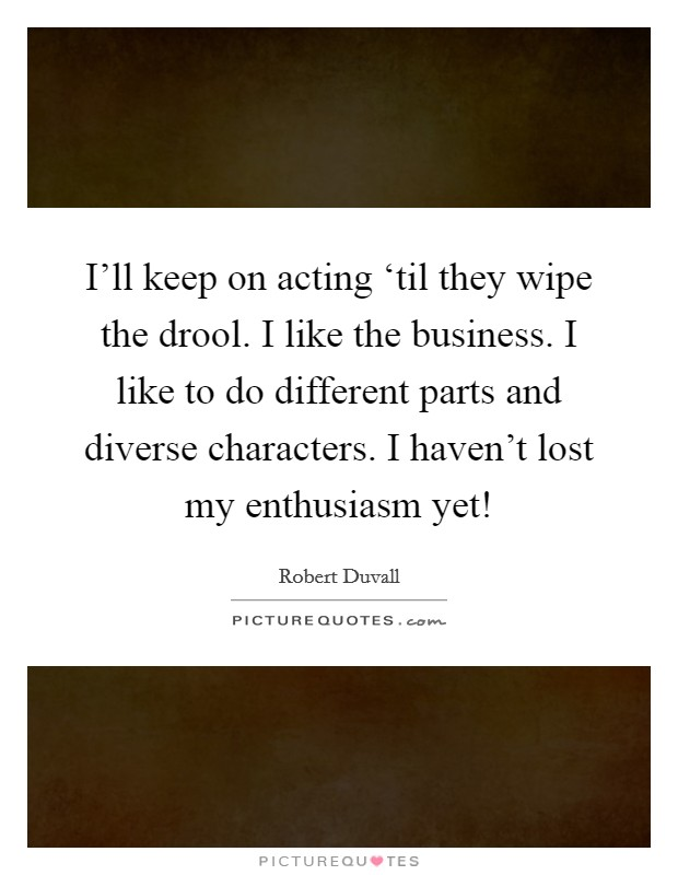 I'll keep on acting 'til they wipe the drool. I like the business. I like to do different parts and diverse characters. I haven't lost my enthusiasm yet! Picture Quote #1
