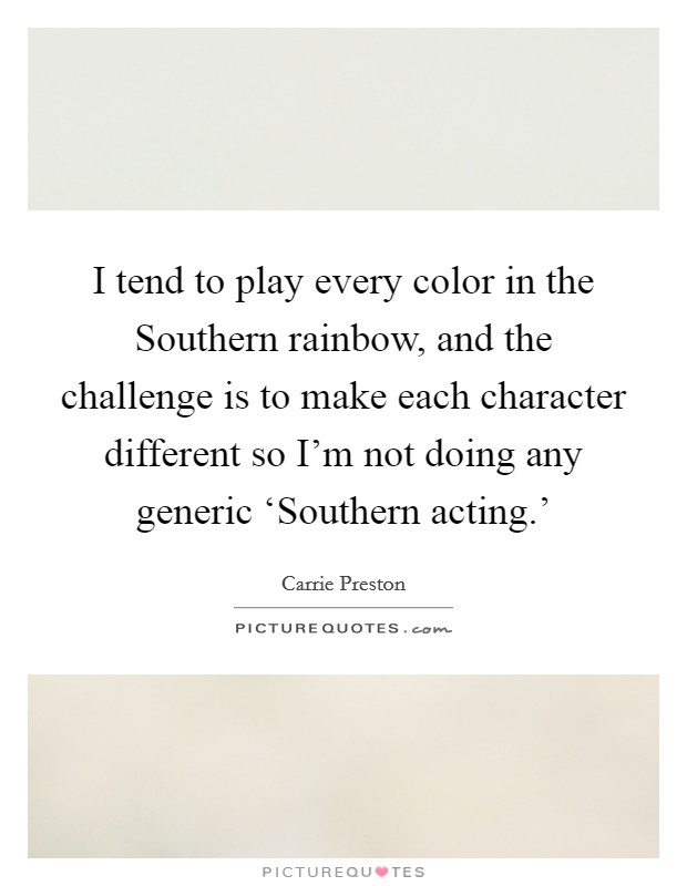 I tend to play every color in the Southern rainbow, and the challenge is to make each character different so I'm not doing any generic 'Southern acting.' Picture Quote #1