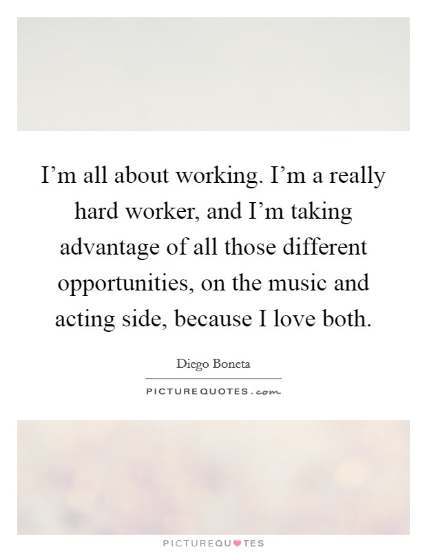 I'm all about working. I'm a really hard worker, and I'm taking advantage of all those different opportunities, on the music and acting side, because I love both Picture Quote #1