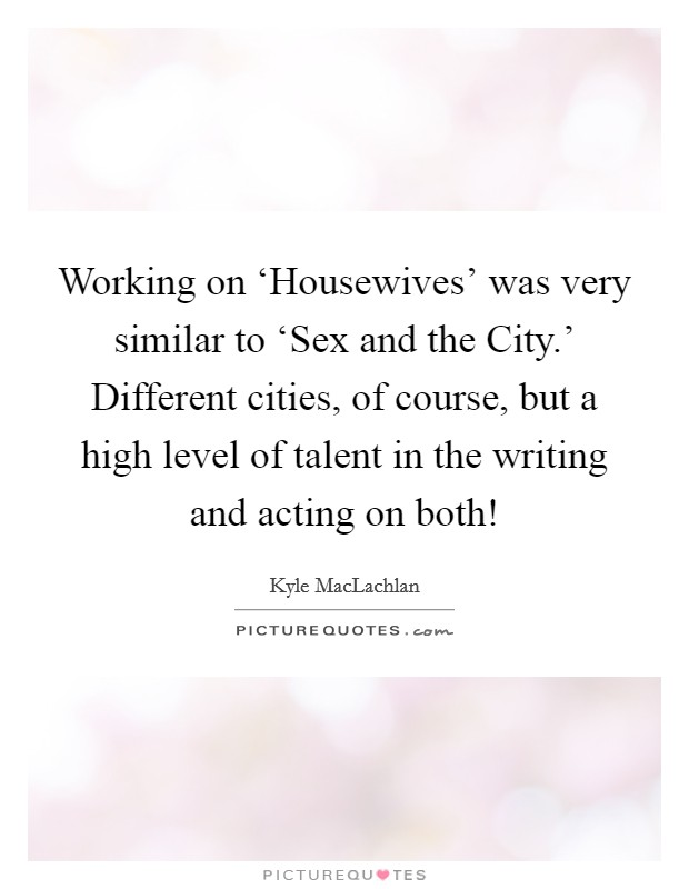 Working on 'Housewives' was very similar to 'Sex and the City.' Different cities, of course, but a high level of talent in the writing and acting on both! Picture Quote #1