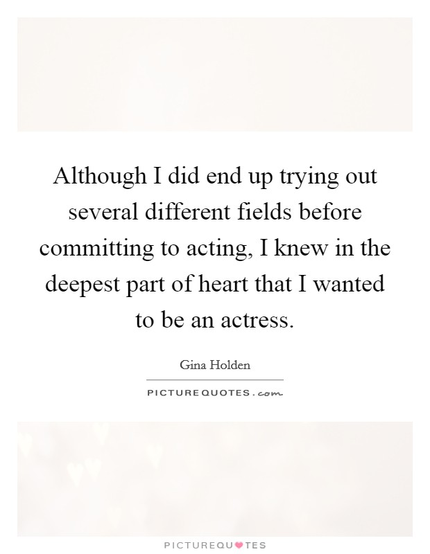 Although I did end up trying out several different fields before committing to acting, I knew in the deepest part of heart that I wanted to be an actress Picture Quote #1