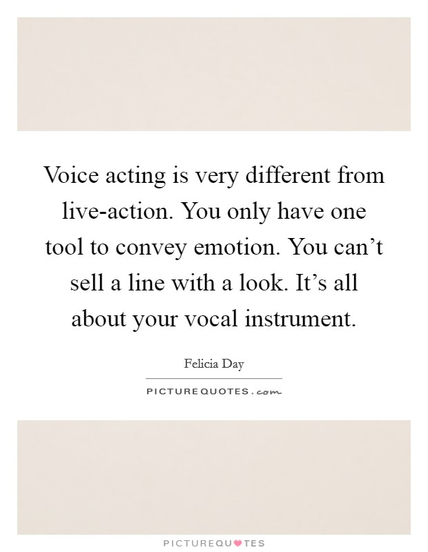 Voice acting is very different from live-action. You only have one tool to convey emotion. You can't sell a line with a look. It's all about your vocal instrument Picture Quote #1