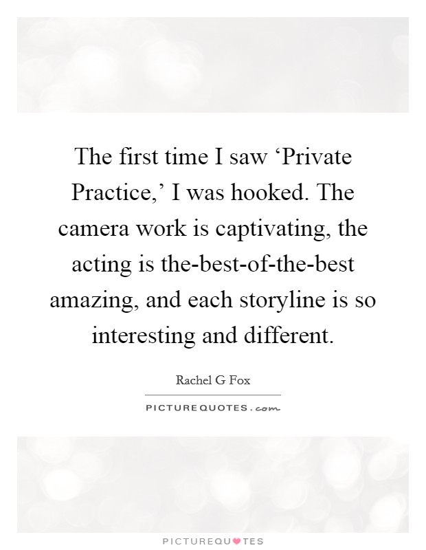 The first time I saw 'Private Practice,' I was hooked. The camera work is captivating, the acting is the-best-of-the-best amazing, and each storyline is so interesting and different Picture Quote #1
