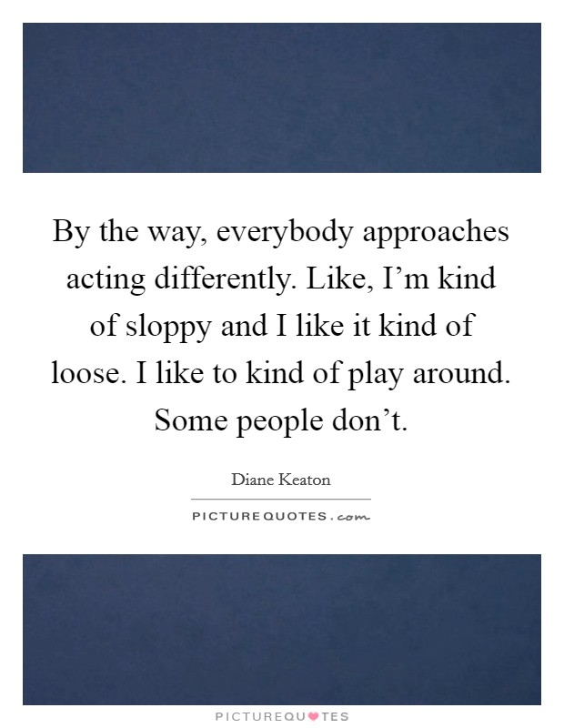 By the way, everybody approaches acting differently. Like, I'm kind of sloppy and I like it kind of loose. I like to kind of play around. Some people don't Picture Quote #1