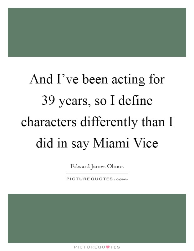 And I've been acting for 39 years, so I define characters differently than I did in say Miami Vice Picture Quote #1