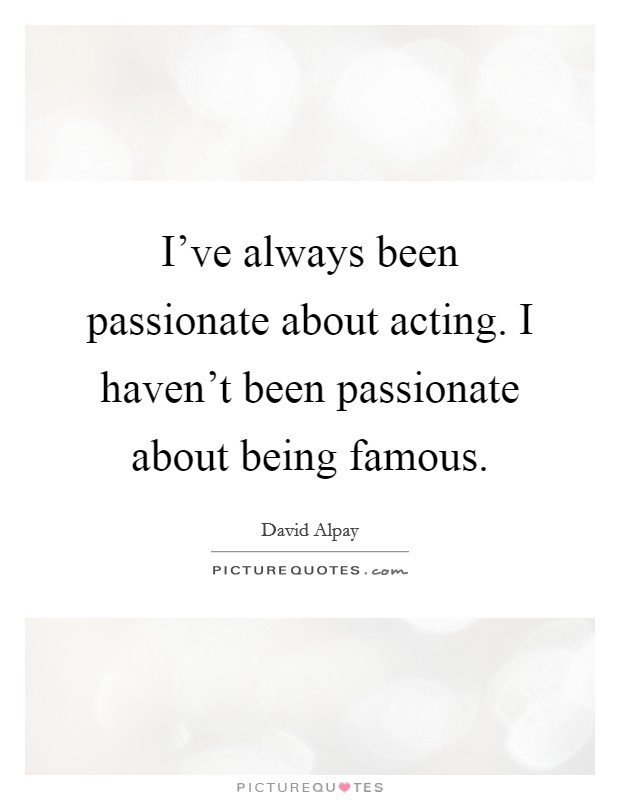 I've always been passionate about acting. I haven't been passionate about being famous Picture Quote #1