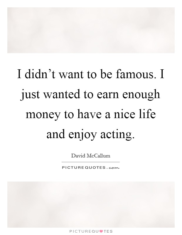 I didn't want to be famous. I just wanted to earn enough money to have a nice life and enjoy acting Picture Quote #1