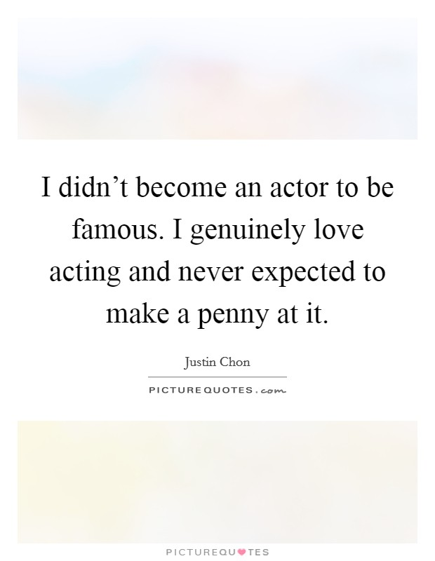 I didn't become an actor to be famous. I genuinely love acting and never expected to make a penny at it Picture Quote #1