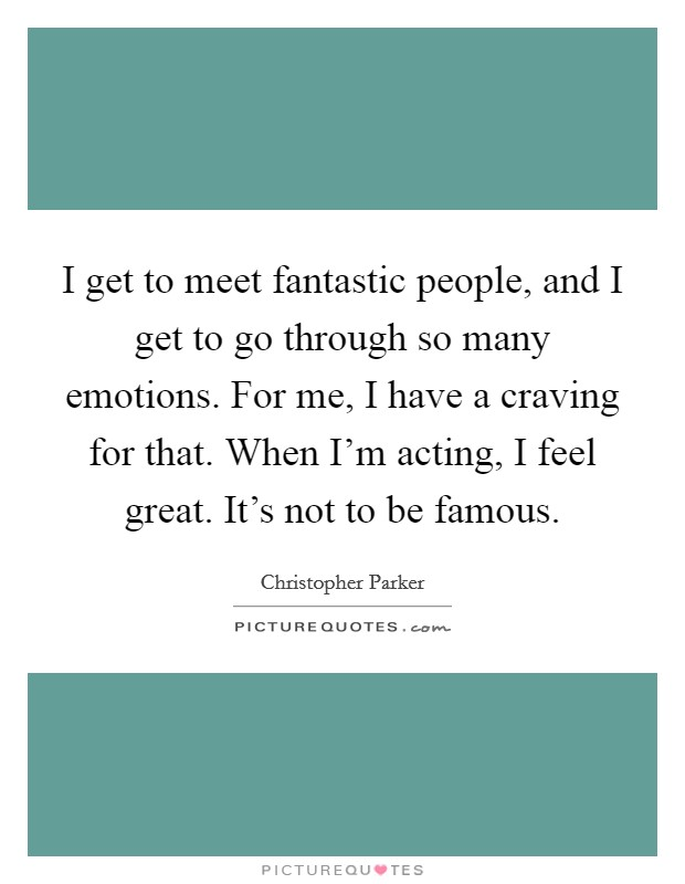 I get to meet fantastic people, and I get to go through so many emotions. For me, I have a craving for that. When I'm acting, I feel great. It's not to be famous Picture Quote #1