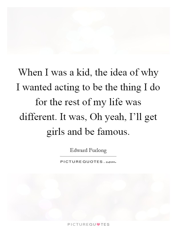 When I was a kid, the idea of why I wanted acting to be the thing I do for the rest of my life was different. It was, Oh yeah, I'll get girls and be famous Picture Quote #1