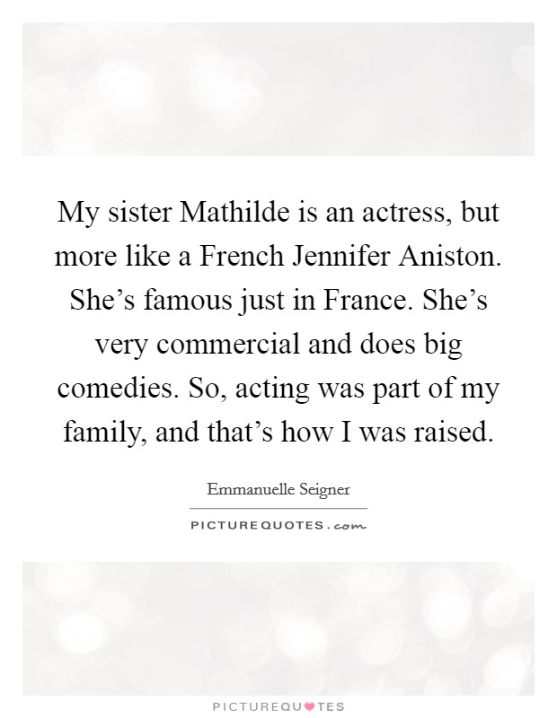 My sister Mathilde is an actress, but more like a French Jennifer Aniston. She's famous just in France. She's very commercial and does big comedies. So, acting was part of my family, and that's how I was raised Picture Quote #1