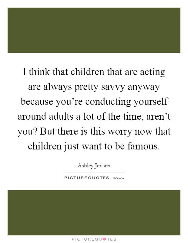 I think that children that are acting are always pretty savvy anyway because you're conducting yourself around adults a lot of the time, aren't you? But there is this worry now that children just want to be famous Picture Quote #1