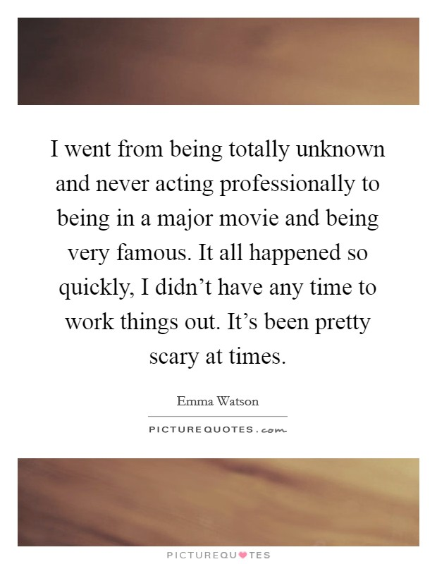 I went from being totally unknown and never acting professionally to being in a major movie and being very famous. It all happened so quickly, I didn't have any time to work things out. It's been pretty scary at times Picture Quote #1